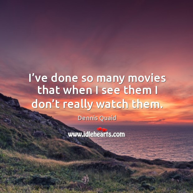 I've done so many movies that when I see them I don't really watch them. Image
