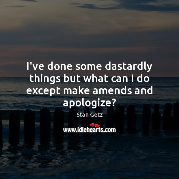 I've done some dastardly things but what can I do except make amends and apologize? Image