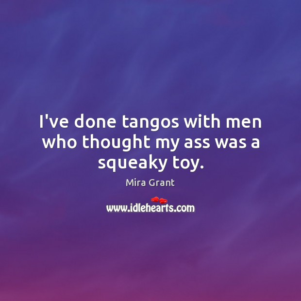 I've done tangos with men who thought my ass was a squeaky toy. Mira Grant Picture Quote