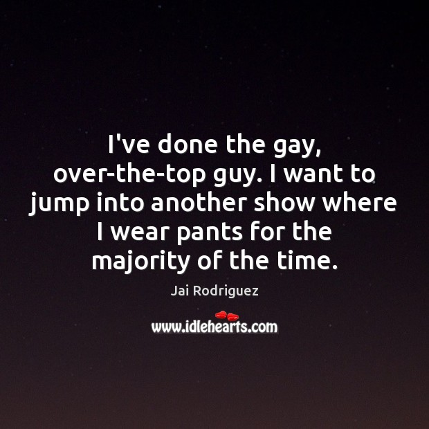 I've done the gay, over-the-top guy. I want to jump into another Jai Rodriguez Picture Quote