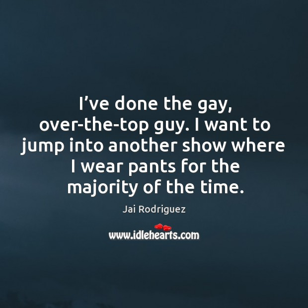 I've done the gay, over-the-top guy. I want to jump into another show where I wear pants for the majority of the time. Jai Rodriguez Picture Quote