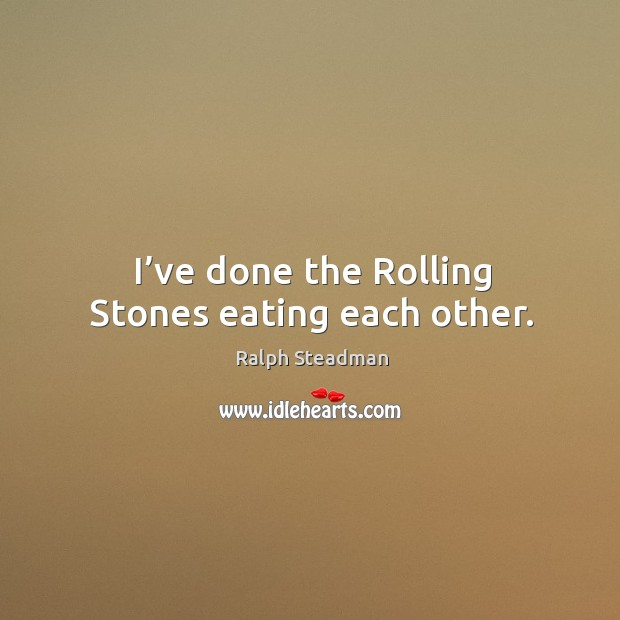 Image, I've done the rolling stones eating each other.