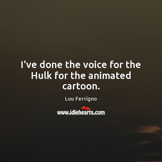 I've done the voice for the Hulk for the animated cartoon. Image