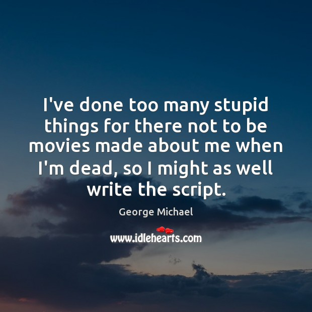 I've done too many stupid things for there not to be movies George Michael Picture Quote