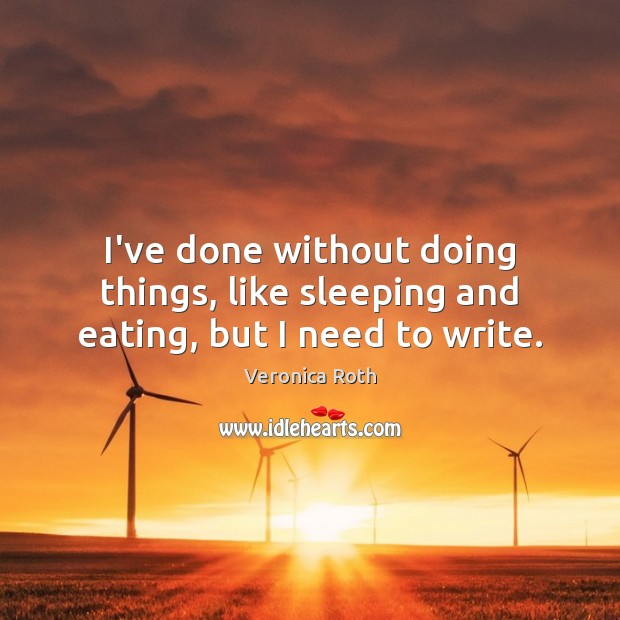 I've done without doing things, like sleeping and eating, but I need to write. Image