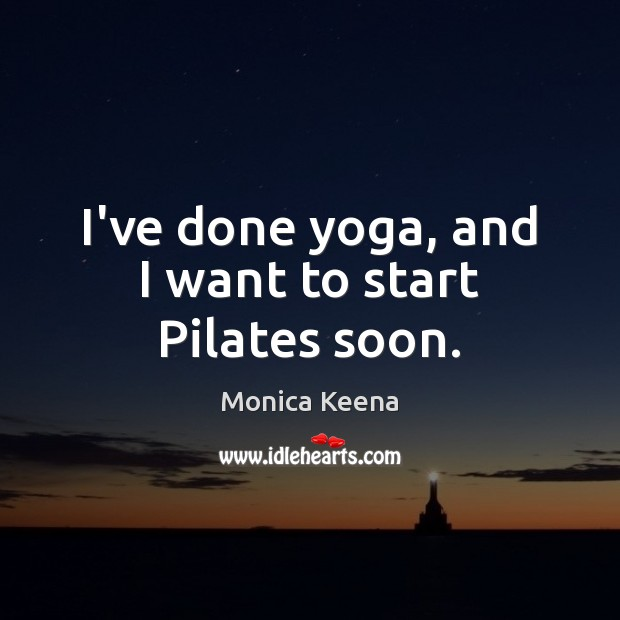 Image, I've done yoga, and I want to start Pilates soon.
