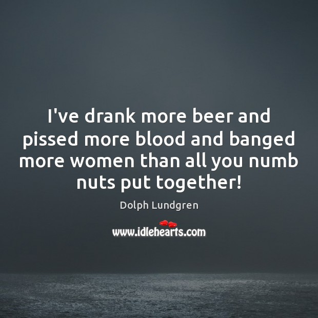I've drank more beer and pissed more blood and banged more women Image