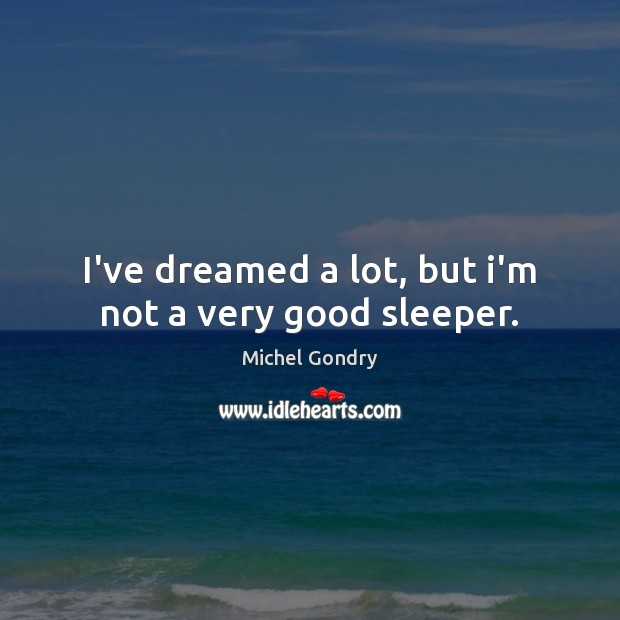 I've dreamed a lot, but i'm not a very good sleeper. Michel Gondry Picture Quote