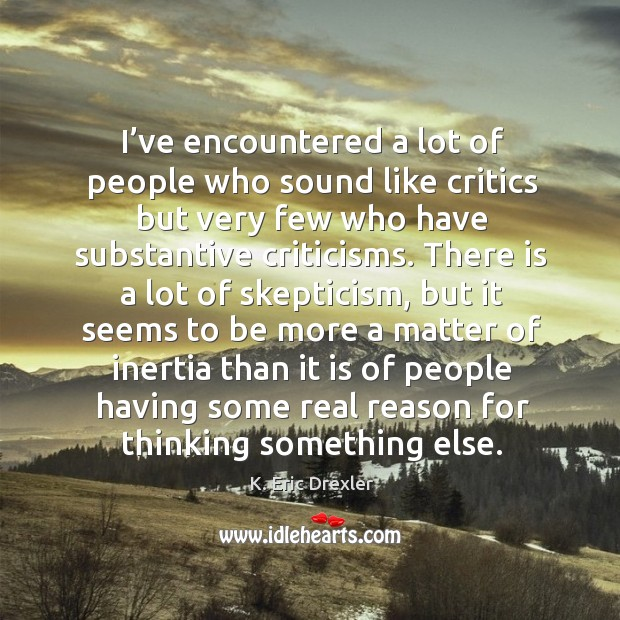 I've encountered a lot of people who sound like critics but very few who have substantive criticisms. K. Eric Drexler Picture Quote