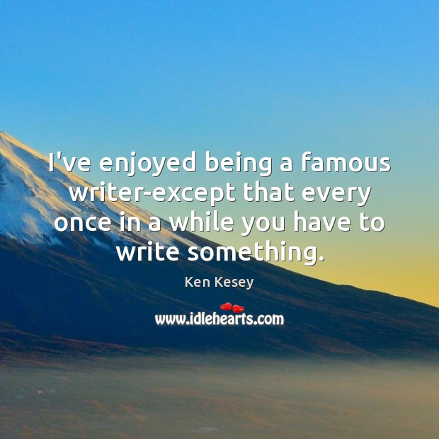 I've enjoyed being a famous writer-except that every once in a while Ken Kesey Picture Quote