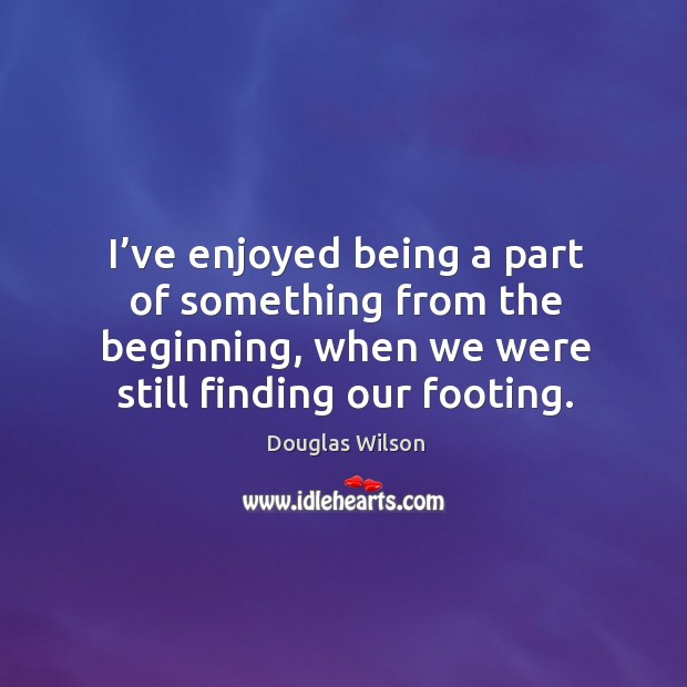 I've enjoyed being a part of something from the beginning, when we were still finding our footing. Image