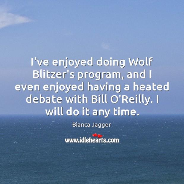 I've enjoyed doing Wolf Blitzer's program, and I even enjoyed having a Image