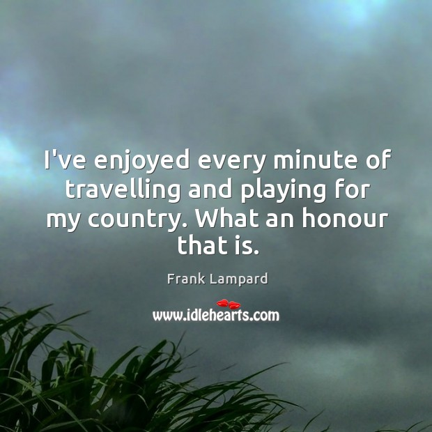 I've enjoyed every minute of travelling and playing for my country. What Frank Lampard Picture Quote