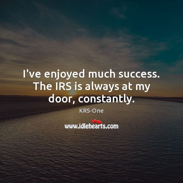 I've enjoyed much success. The IRS is always at my door, constantly. KRS-One Picture Quote