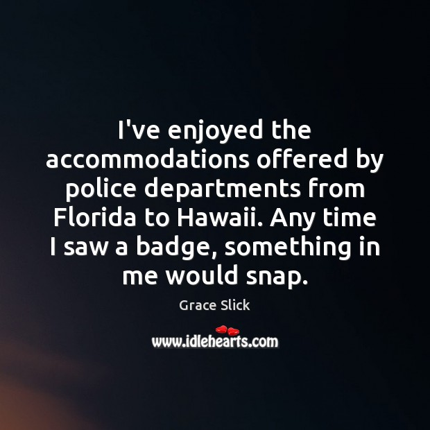 I've enjoyed the accommodations offered by police departments from Florida to Hawaii. Grace Slick Picture Quote