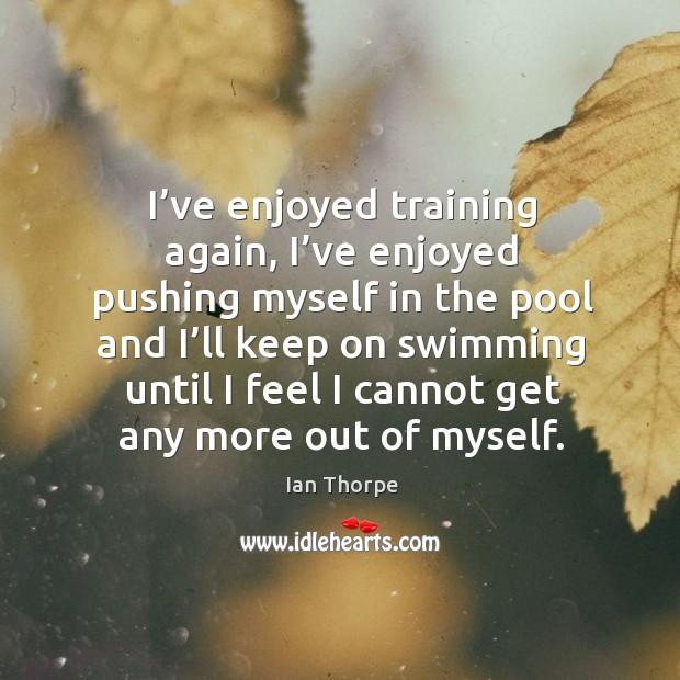 I've enjoyed training again, I've enjoyed pushing myself in the pool and I'll keep on swimming Image