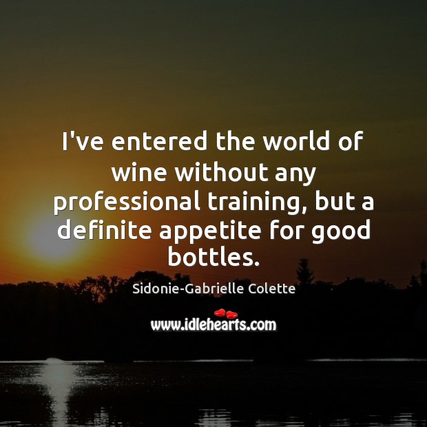 I've entered the world of wine without any professional training, but a Sidonie-Gabrielle Colette Picture Quote