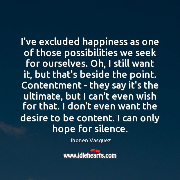 I've excluded happiness as one of those possibilities we seek for ourselves. Image