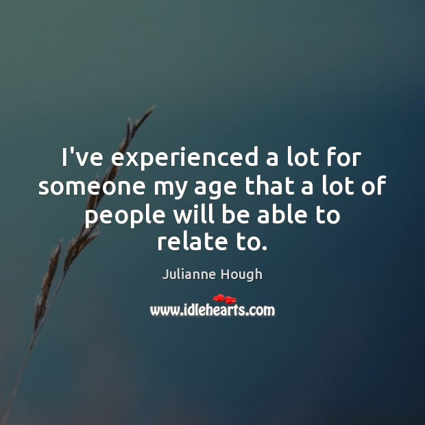 I've experienced a lot for someone my age that a lot of people will be able to relate to. Julianne Hough Picture Quote
