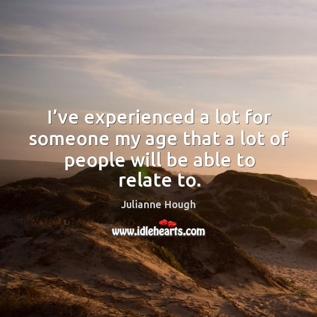 I've experienced a lot for someone my age that a lot of people will be able to relate to. Image