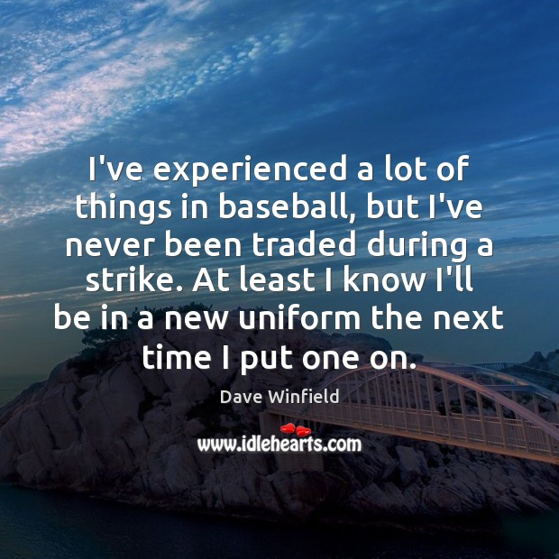 Image, I've experienced a lot of things in baseball, but I've never been