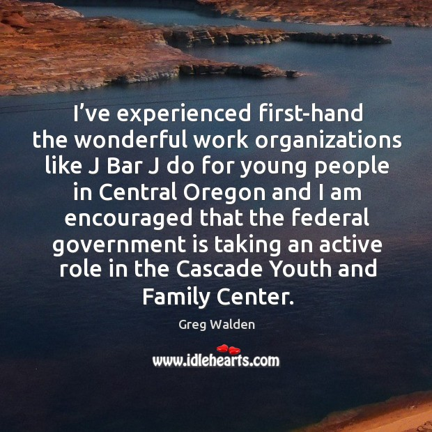 I've experienced first-hand the wonderful work organizations like j bar j do for Greg Walden Picture Quote