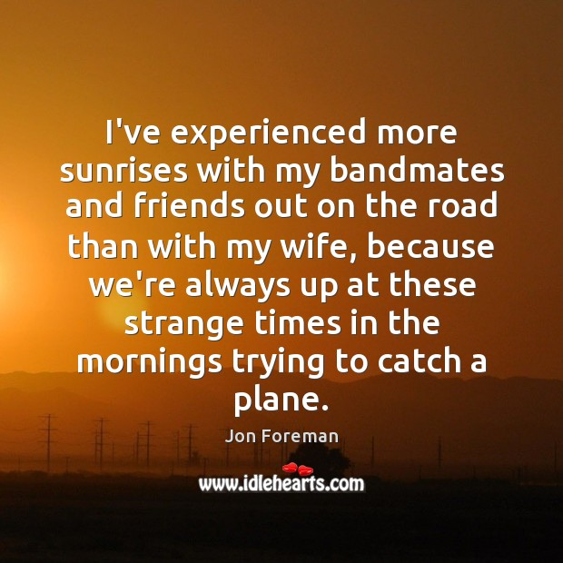 I've experienced more sunrises with my bandmates and friends out on the Jon Foreman Picture Quote