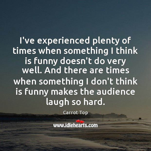 I've experienced plenty of times when something I think is funny doesn't Carrot Top Picture Quote
