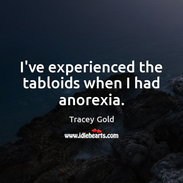 I've experienced the tabloids when I had anorexia. Tracey Gold Picture Quote