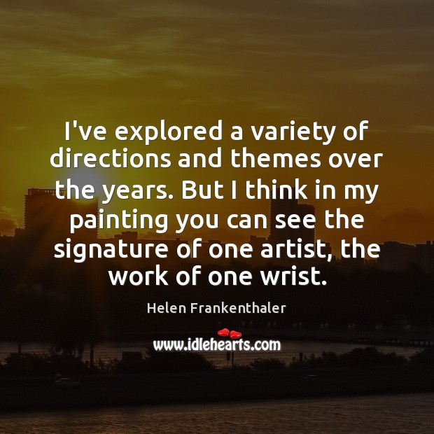 I've explored a variety of directions and themes over the years. But Helen Frankenthaler Picture Quote