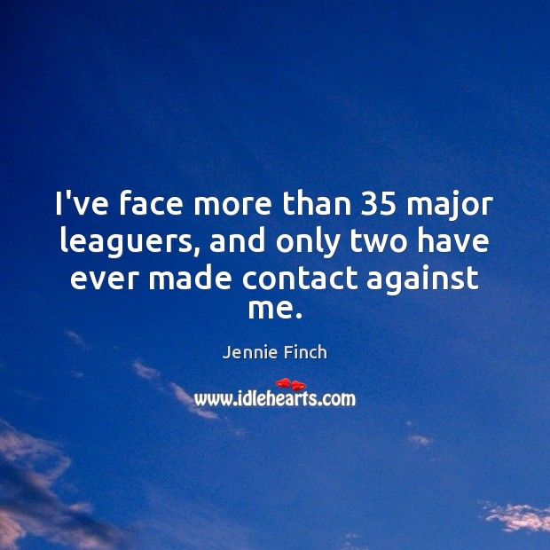 I've face more than 35 major leaguers, and only two have ever made contact against me. Jennie Finch Picture Quote