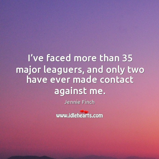 I've faced more than 35 major leaguers, and only two have ever made contact against me. Image
