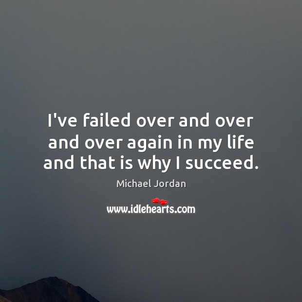 I've failed over and over and over again in my life and that is why I succeed. Michael Jordan Picture Quote