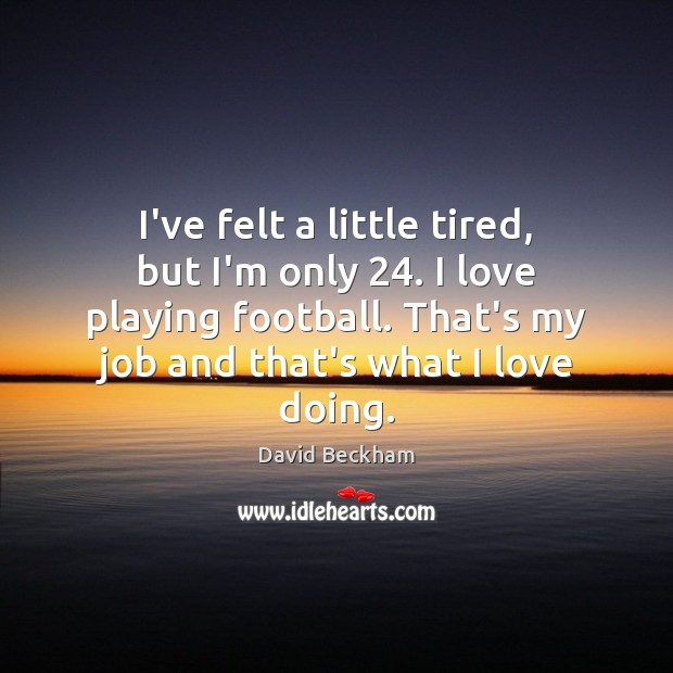 I've felt a little tired, but I'm only 24. I love playing football. David Beckham Picture Quote