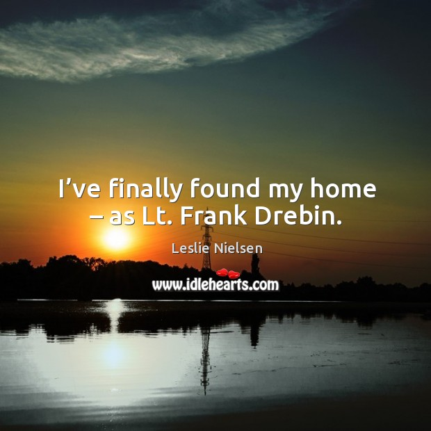 I've finally found my home – as lt. Frank drebin. Leslie Nielsen Picture Quote