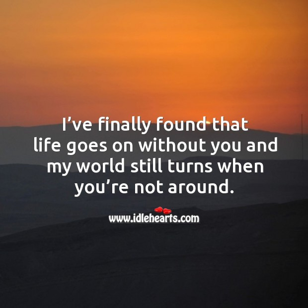 I've finally found that life goes on without you and my world still turns when you're not around. Image