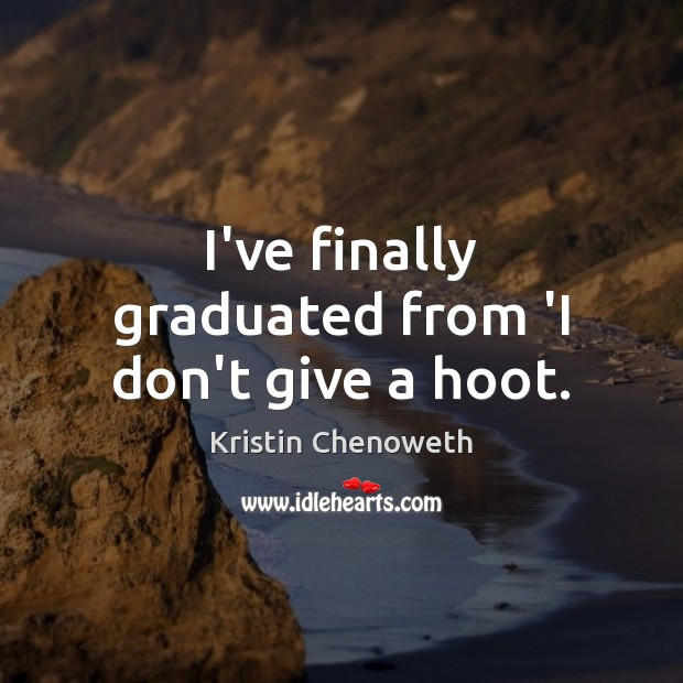 I've finally graduated from 'I don't give a hoot. Kristin Chenoweth Picture Quote