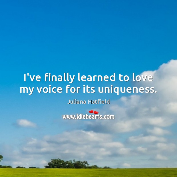 I've finally learned to love my voice for its uniqueness. Juliana Hatfield Picture Quote