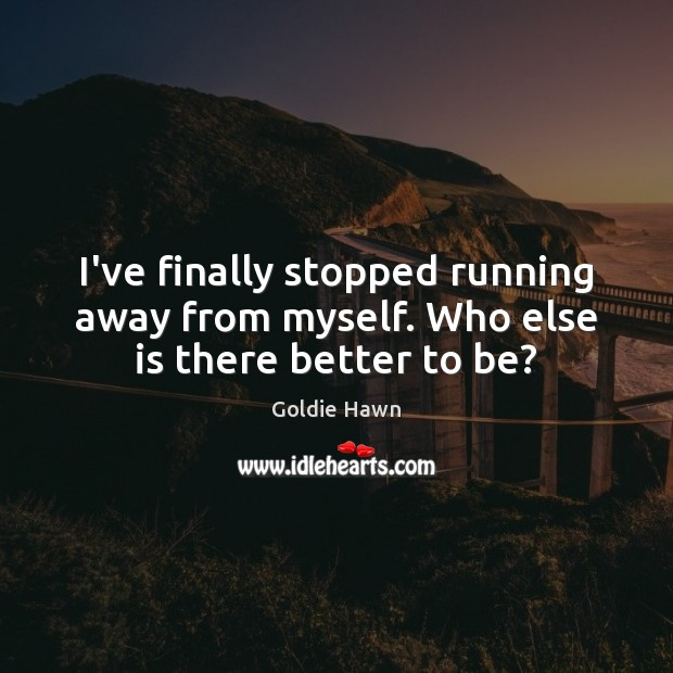 Image, I've finally stopped running away from myself. Who else is there better to be?