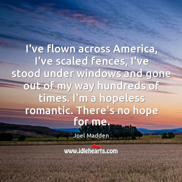 I've flown across America, I've scaled fences, I've stood under windows and Joel Madden Picture Quote