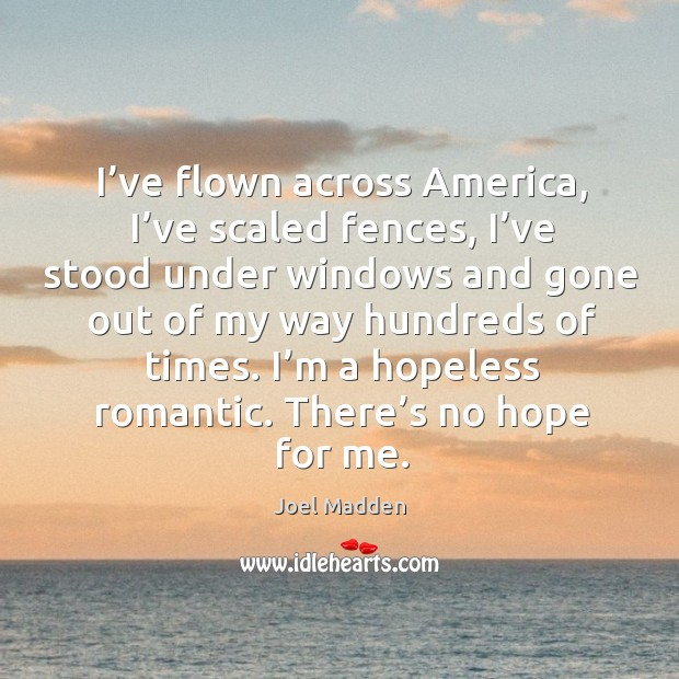 I've flown across america, I've scaled fences Joel Madden Picture Quote
