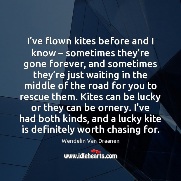 I've flown kites before and I know – sometimes they're gone Wendelin Van Draanen Picture Quote