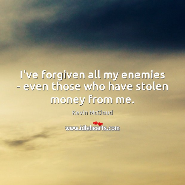 I've forgiven all my enemies – even those who have stolen money from me. Image