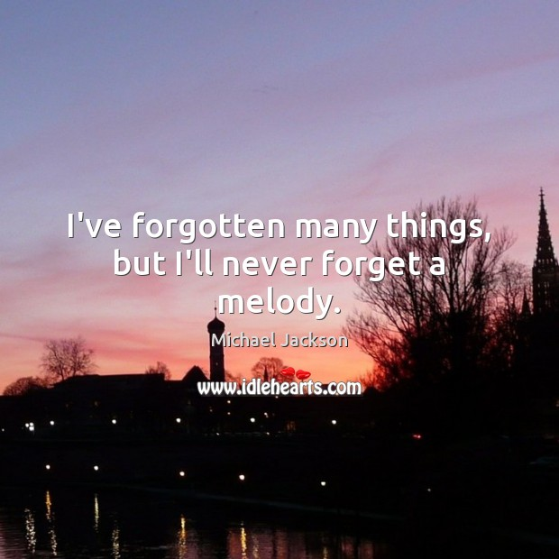 Image, I've forgotten many things, but I'll never forget a melody.