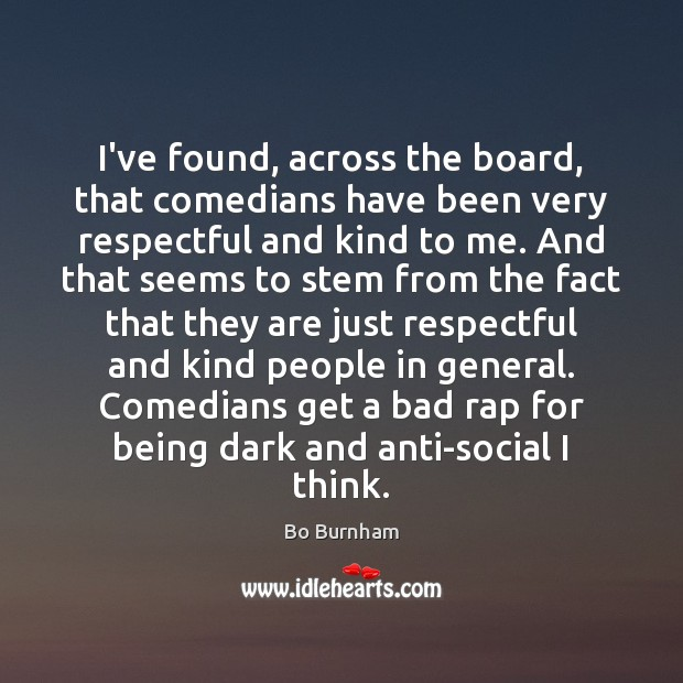 I've found, across the board, that comedians have been very respectful and Bo Burnham Picture Quote