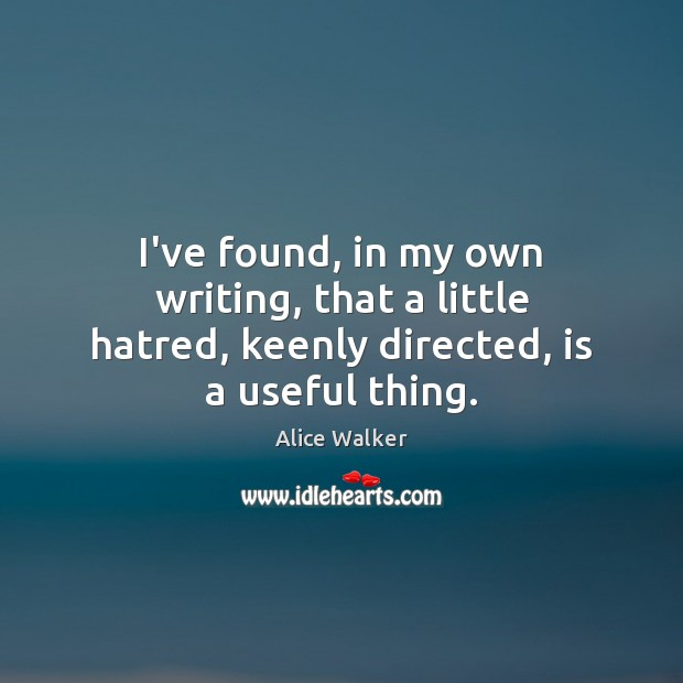 Image, I've found, in my own writing, that a little hatred, keenly directed, is a useful thing.