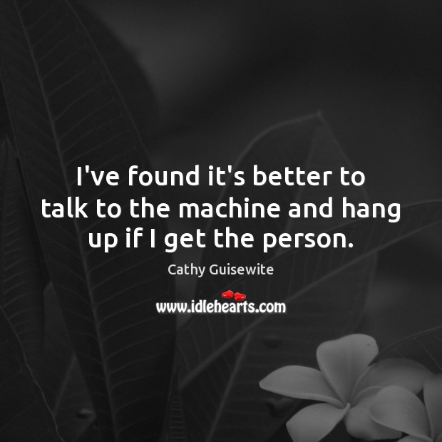 I've found it's better to talk to the machine and hang up if I get the person. Cathy Guisewite Picture Quote