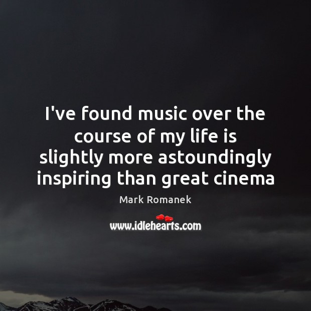 Image, I've found music over the course of my life is slightly more