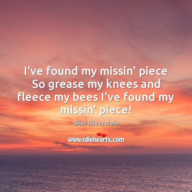Image, I've found my missin' piece So grease my knees and fleece my