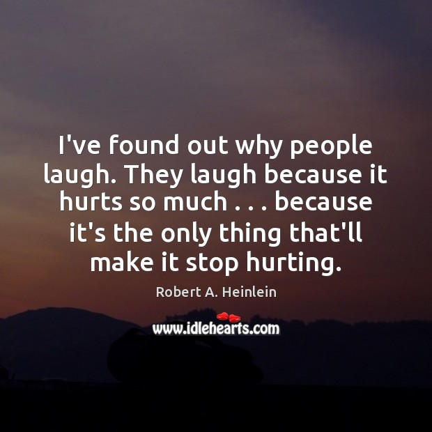 I've found out why people laugh. They laugh because it hurts so Robert A. Heinlein Picture Quote